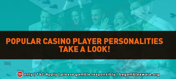 Popular casino player personalities Take a look