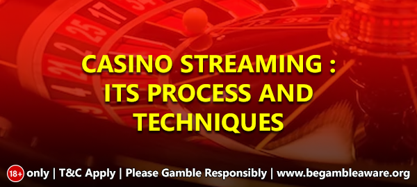Casino Streaming: Its Process and Techniques