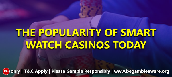 The popularity of smartwatch casinos today