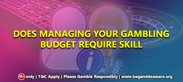 Does Managing Your Gambling Budget require skill?