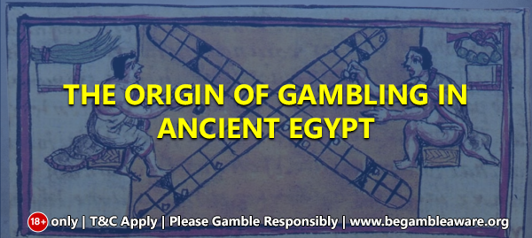 The origin of gambling in Ancient Egypt
